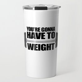 You're Gonna Have To Weight Travel Mug