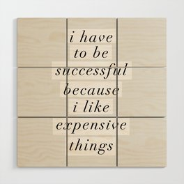 I Have to Be Successful Because I Like Expensive Things monochrome typography home wall decor Wood Wall Art