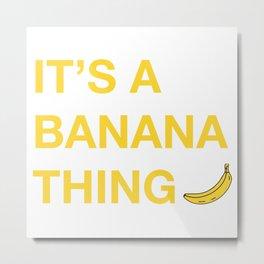 It's A Banana Thing Metal Print