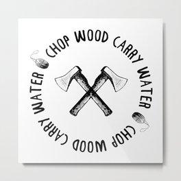 CHOP WOOD CARRY WATER Metal Print
