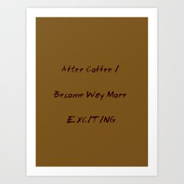 After Coffee I Become Way More Exciting Art Print