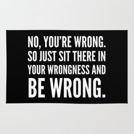 NO, YOU'RE WRONG. SO JUST SIT THERE IN YOUR WRONGNESS AND BE WRONG. (Black & White) Rug