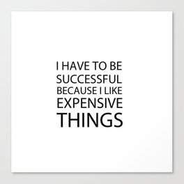 I Have To Be Successful Because I Like Expensive Things Canvas Print