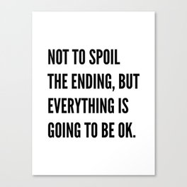 NOT TO SPOIL THE ENDING, BUT EVERYTHING IS GOING TO BE OK Canvas Print
