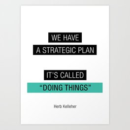 We have a strategic plan, it's called doing things Art Print