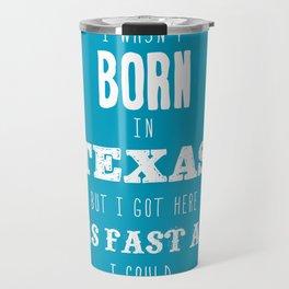 Wasn't Born in Texas  - white type Travel Mug