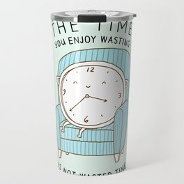 The Time You Enjoy Wasting Travel Mug