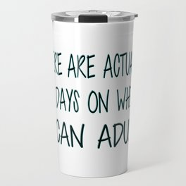 There Are Actually No Days On Which I Can Adult Travel Mug