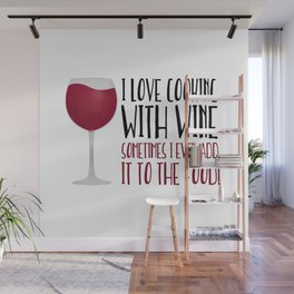 I Love Cooking With Wine Sometimes I Even Add It To The Food Wall Mural