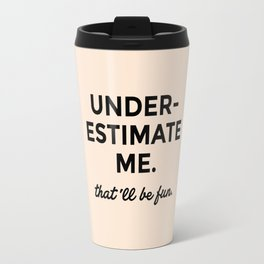 Underestimate me. That'll be fun. Travel Mug