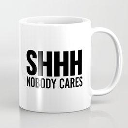 Shhh Nobody Cares Coffee Mug
