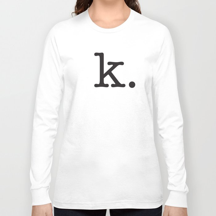 k. • text you don't want • typography • for the pessimist • passive aggressive Long Sleeve T-shirt