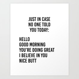 Just in case no one told you today: hello / good morning / you're doing great / I believe in you Art Print