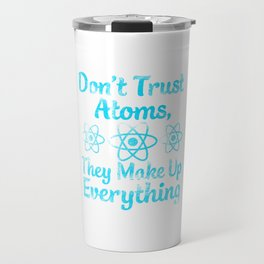 don't trust atoms they make everything up Travel Mug