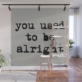 You Used To Be Alright Wall Mural