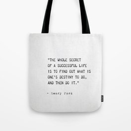 The whole secret of a successful life is to find out what is one's destiny to do, and then do it. Tote Bag