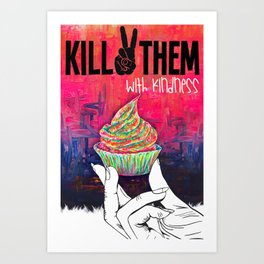 KILL THEM WITH KINDNESS Art Print