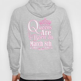 Queens Are Born On March 8th Funny Birthday T-Shirt Hoody