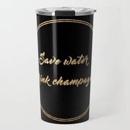Save water, drink champagne Travel Mug