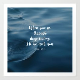 When you go through deep waters, I'll be with you. - Isaiah 43:2 Art Print