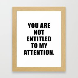 YOU ARE NOT ENTITLED TO MY ATTENTION. Framed Art Print