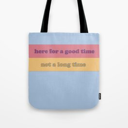 here for a good time / not a long time Tote Bag