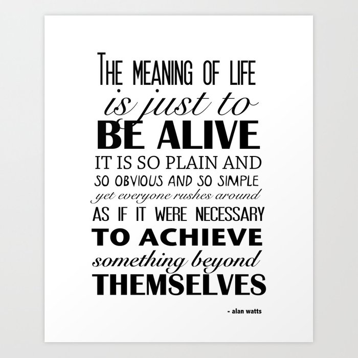 The Meaning of Life is Just to BE ALIVE Art Print