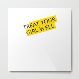 Treat your Girl Well Metal Print