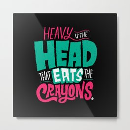 Heavy is the Head That Eats the Crayons Metal Print