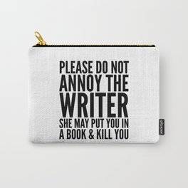 Please do not annoy the writer. She may put you in a book and kill you. Carry-All Pouch