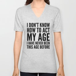 I DON'T KNOW HOW TO ACT MY AGE I HAVE NEVER BEEN THIS AGE BEFORE Unisex V-Neck