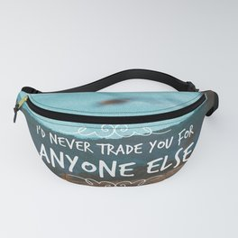 I'd never trade you for anyone else. Fanny Pack