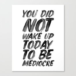 You Did Not Wake Up Today To Be Mediocre black and white typography poster for home decor bedroom Canvas Print