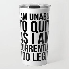 Unable To Quit Too Legit Travel Mug