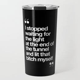 I Stopped Waiting for the Light at the End of the Tunnel and Lit that Bitch Myself black and white Travel Mug