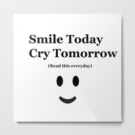 Smile Today Cry Tomorrow (Read this everyday) Metal Print
