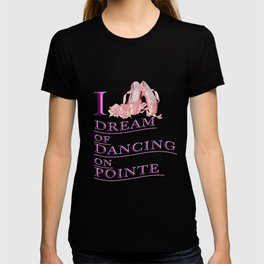 I dream of dancing on pointe T-shirt
