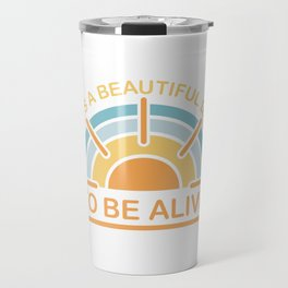 It's a Beautiful Day to be Alive Travel Mug