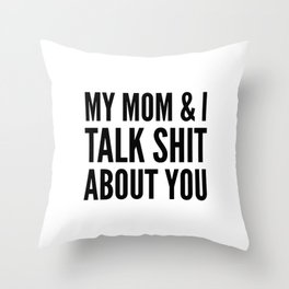 MY MOM & I TALK SHIT ABOUT YOU Throw Pillow