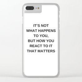 Stoic Wisdom Quotes - It is not what happens to you but how you react to it that matters Clear iPhone Case