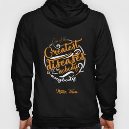 One of the greatest diseases is to be nobody to anybody Mother Teresa Hoody