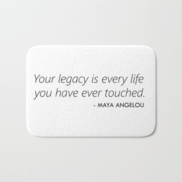 Your Legacy is Every Life you Have Ever Touched - Maya Angelou Bath Mat