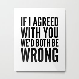 If I Agreed With You We'd Both Be Wrong Metal Print