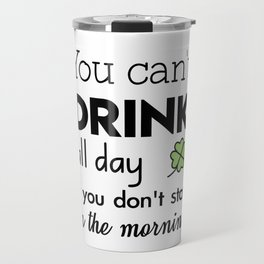 you can't drink all day if you don't start in the morning Travel Mug