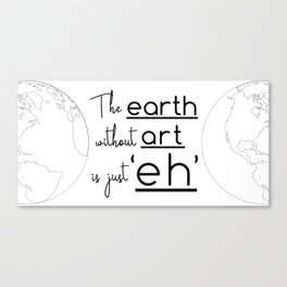 """The Earth Without Art is Just 'Eh"""" Canvas Print"""