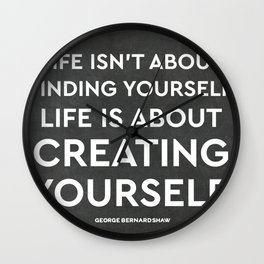 Life isn't about finding yourself. Life is about creating yourself. Wall Clock