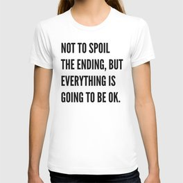 NOT TO SPOIL THE ENDING, BUT EVERYTHING IS GOING TO BE OK T-shirt