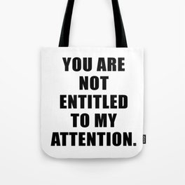 YOU ARE NOT ENTITLED TO MY ATTENTION. Tote Bag