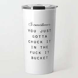 'Sometimes You Just Gotta Chuck it In the Fuck It Bucket' Typography :: Black&White :: Travel Mug
