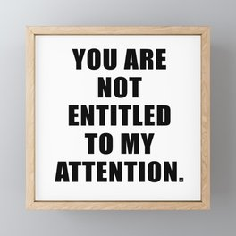 YOU ARE NOT ENTITLED TO MY ATTENTION. Framed Mini Art Print